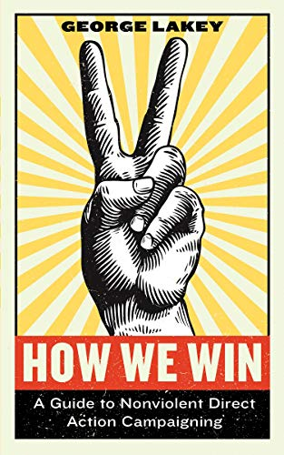 How We Win: A Guide to Nonviolent Direct Action Campaigning por George Lakey