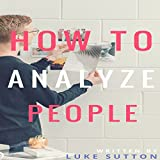 How to Analyze People: The Alpha Way: A Comprehensive Guide to Better Relationship,Communication, and Leadership