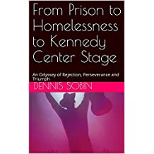 From Prison to Homelessness to Kennedy Center Stage: An Odyssey of Rejection, Perseverance and Triumph (English Edition)