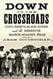 Front cover for the book Down to the Crossroads: Civil Rights, Black Power, and the Meredith March Against Fear by Aram Goudsouzian