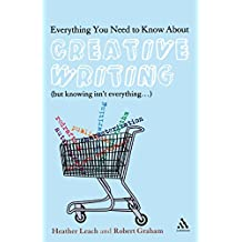 Everything You Need to Know About Creative Writing: (But Knowing Isn't Everything. . .)