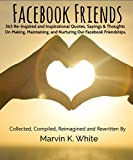 Facebook Friends: 365 Re-Inspired Inspirational Quotes, Sayings and Thoughts On Making, Maintaining & Nurturing Our Facebook Friendships (English Edition)