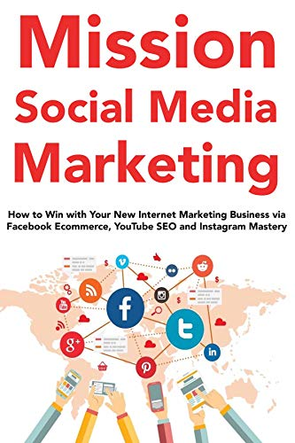 Mission Social Media Marketing : How to Win with Your New Internet Marketing Business via Facebook Ecommerce, YouTube SEO and Instagram Mastery (English Edition) (Youtube Seo)