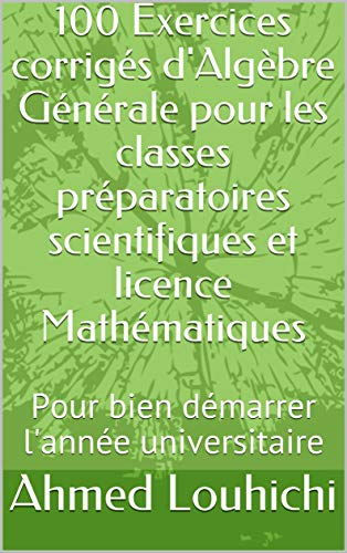 Couverture du livre 100 Exercices corrigés d'Algèbre Générale pour les classes préparatoires scientifiques et licence Mathématiques: Pour bien démarrer l'année universitaire (Algèbre I t. 1)