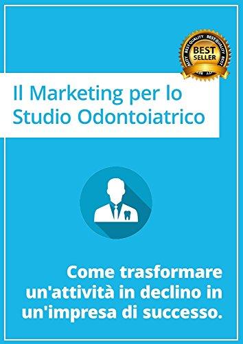 Il Marketing per lo Studio Odontoiatrico: Come trasformare un'attività in declino in un'impresa di successo.