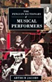 Dictionary of Musical Performers, The Penguin: Biographical GT Significant Interpreters Classical Music Singers Solo Instrument (Penguin Reference Books)