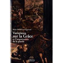 Variations Sur la Grace et l'Impuissance de la Parole. Tome 1