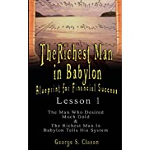 The Richest Man in Babylon: Blueprint for Financial Success - Lesson 1: The Man Who Desired Much Gold & the Richest Man in Babylon Tells His Syste: ... & The Richest Man In Babylon Tells His System