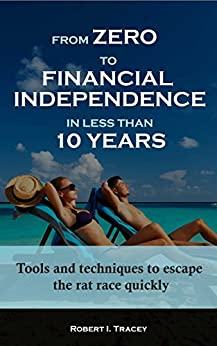 From Zero to Financial Independence in less than 10 Years: Tools and techniques to escape the rat race quickly by [Tracey, Robert]