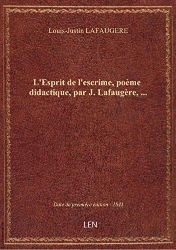 L'Esprit de l'escrime, poème didactique, par J. Lafaugère,...