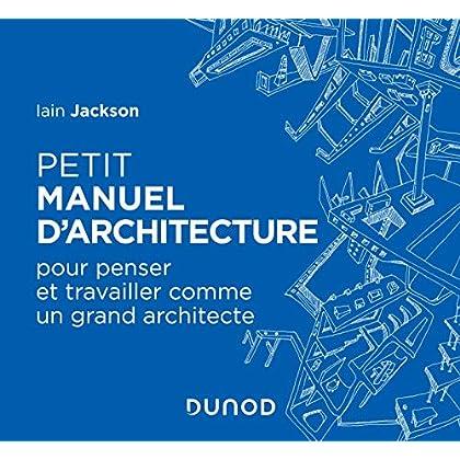 Petit manuel d'architecture - Pour apprendre à penser et travailler comme un grand architecte