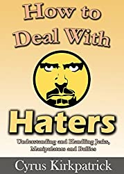 How to Deal With Haters: Understanding and Handling Jerks, Manipulators and Bullies (Cyrus Kirkpatrick Lifestyle Design Book 10) (English Edition)