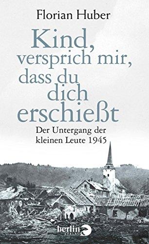 Buchseite und Rezensionen zu 'Kind, versprich mir, dass du dich erschießt: Der Untergang der kleinen Leute 1945' von Florian Huber