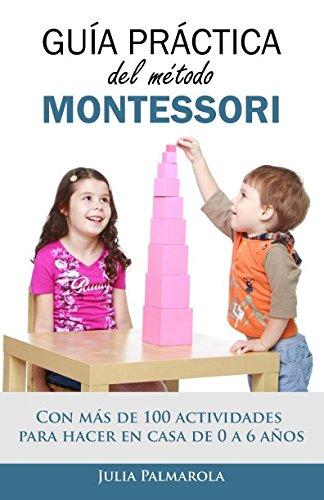 Guía práctica del Método Montessori: Con más de 100 actividades para hacer en casa de 0 a 6...