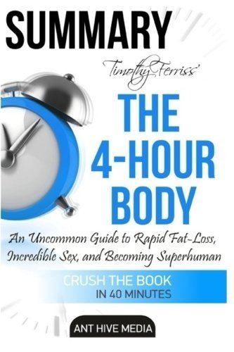 Summary Timothy Ferriss' The 4-Hour Body: An Uncommon Guide to Rapid Fat-Loss, Incredible Sex, and Becoming Superhuman by Ant Hive Media (2016-05-03)