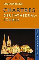 Chartres - Der Kathedral-Führer: Geschichte, Architektur, Schule, Skulpturen, Labyrinth und Glasfenster der französischen Kathedrale. Tempel für Himmel und Erde