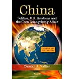 [(China: Politics, U.S. Relations and the Chen Guangcheng Affair)] [ Edited by Damian A. Vallier ] [March, 2013]