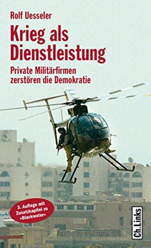 Krieg als Dienstleistung: Private Militärfirmen zerstören die Demokratie (Politik & Zeitgeschichte)
