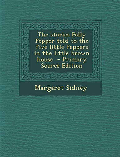 The stories Polly Pepper told to the five little Peppers in the little brown house  - Primary Source Edition