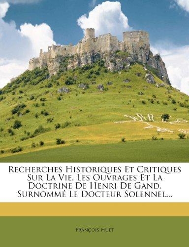 Recherches Historiques Et Critiques Sur La Vie, Les Ouvrages Et La Doctrine de Henri de Gand, Surnomme Le Docteur Solennel...