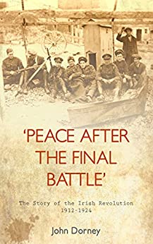 Peace After The Final Battle: The Story of the Irish Revolution 1912-1924 by [Dorney, John]