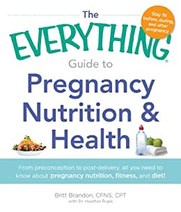 The Everything Guide to Pregnancy Nutrition & Health: From Preconception to Post-delivery, All You Need to Know About Pregnancy Nutrition, Fitness, and Diet! (Everything®) by [Brandon, Britt]