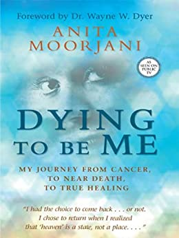 Dying to Be Me: My Journey from Cancer, to Near Death, to True Healing par [Moorjani, Anita]
