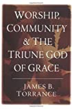 Worship, Community and The Triune God Of Grace by James B. Torrance (October 2006)