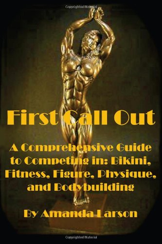 First Call Out: A comprehensive guide to competing in Bikini, Fitness, Figure, Women's Physique and Bodybuilding: Volume 1