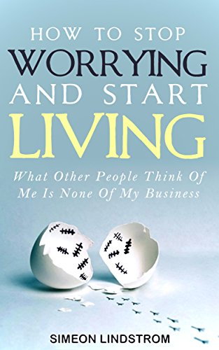 How To Stop Worrying and Start Living: What Other People Think Of Me Is None Of My Business (English Edition)