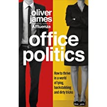 Office Politics: How to Thrive in a World of Lying, Backstabbing and Dirty Tricks by Oliver James (2013-09-09)