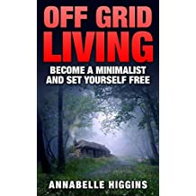 Off Grid Living: (Free Gift eBook Inside!) Become A Self Sufficient Minimalist (Set Yourself Free) (English Edition)