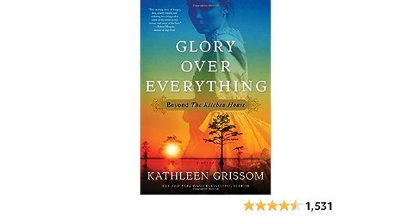 Glory Over Everything Beyond The Kitchen House Amazon Co Uk Grissom Kathleen 9781476748443 Books
