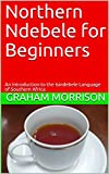 Northern Ndebele for Beginners: An Introduction to the Isindebele Language of Southern Africa (English Edition)