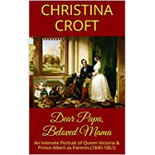 Dear Papa, Beloved Mama: An Intimate Portrait of Queen Victoria & Prince Albert as Parents (1840-1861)