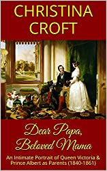 Dear Papa, Beloved Mama: An Intimate Portrait of Queen Victoria & Prince Albert as Parents (1840-1861) (English Edition)