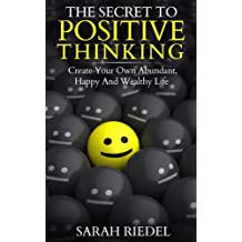 Positive Thinking: The Secret To Positive Thinking - Create Your Own Abundant, Happy And Wealthy Life (Wealth, Positive Psychology, Positive Thinking Secret, ... Thinking, Happy, Positive Discipline)