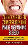 Zähneknirschen, Zähnepressen und innere Anspannung besiegen: Frei von Bruxismus und chronischen Schmerzen