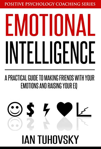 Emotional Intelligence: A Practical Guide to Making Friends with Your Emotions and Raising Your EQ (Positive Psychology Coaching Series Book 8) (English Edition)