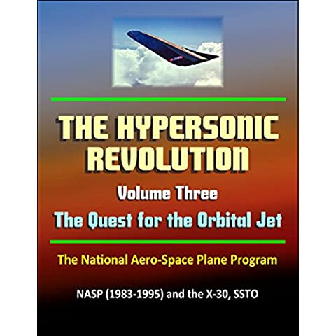 The Hypersonic Revolution: Case Studies in the History of Hypersonic Technology, Volume 3 - The Quest for the Orbital Jet: The National Aero-Space Plane ... and the X-30, SSTO (English Edition)