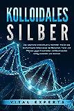 KOLLOIDALES SILBER - Das natürliche Antibiotikum & Heilmittel: Wie Sie das hochwirksame Silberwasser bei Menschen, Tieren und Pflanzen gegen Krankheiten und Beschwerden richtig anwenden und dosieren