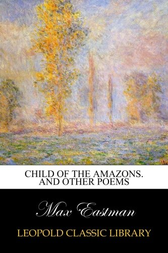 Child of the Amazons. And Other Poems por Max Eastman