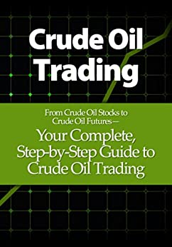 Crude Oil Trading: Your Complete, Step-by-Step Guide to Crude Oil Trading by [Adams, Justin]