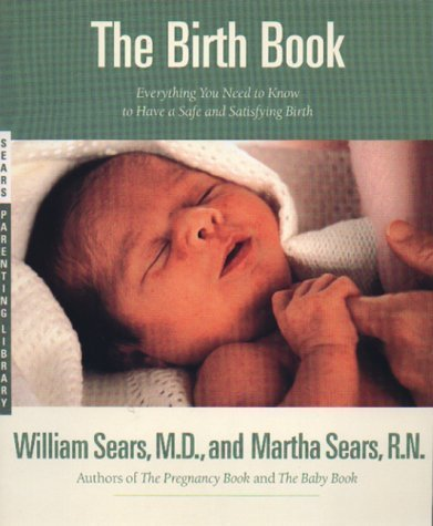 The Birth Book: Everything You Need to Know to Have a Safe and Satisfying Birth (Sears Parenting Library) by Sears, William, Sears, Martha (1994) Paperback