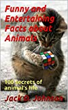 Funny and Entertaining Facts about Animals: 100 secrets of animal's life