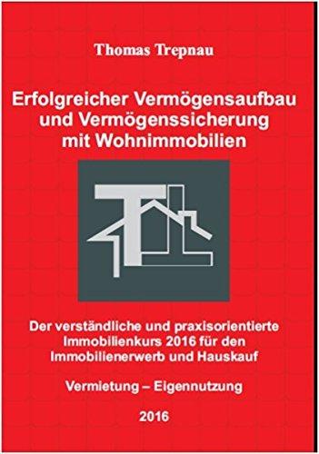 Erfolgreicher Vermögensaufbau und Vermögenssicherung mit Wohnimmobilien: Der verständliche und praxisorientierte Immobilienkurs 2016 für den Immobilienerwerb und Hauskauf: Vermietung  Eigennutzung