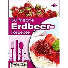50 frische Erdbeer-Rezepte: Schmackhafte und kreative Erdbeer-Gerichte für jeden Tag (Kreative Küche 13)