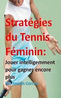 Stratégies du Tennis Féminin: Jouer intelligemment pour gagner encore plus par [Correa, Joseph]