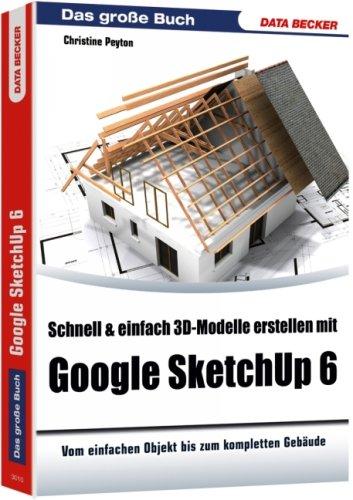 Schnell & einfach 3D-Modelle erstellen mit Google SketchUp 6: Vom einfachen Objekt bis zum kompletten Gebäude