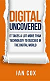 Digital Uncovered: It takes a lot more than technology to succeed in the digital world (English Edition)